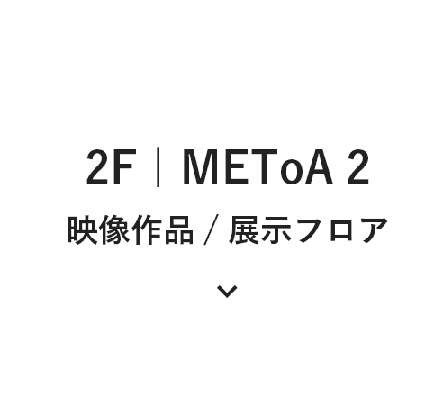 2F | METoA 2 映像 展示フロア